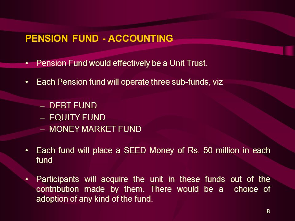 8 PENSION FUND - ACCOUNTING Pension Fund would effectively be a Unit Trust. Each Pension fund will operate three sub-funds, viz –DEBT FUND –EQUITY FUN