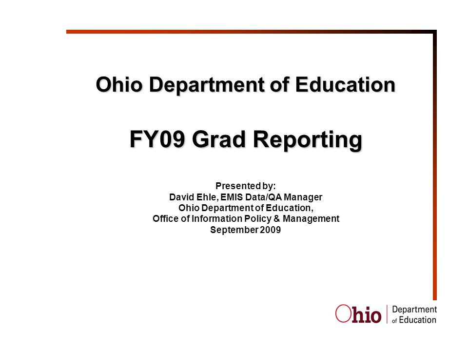 Ohio Department of Education FY09 Grad Reporting Presented by: David Ehle, EMIS Data/QA Manager Ohio Department of Education, Office of Information Policy & Management September 2009