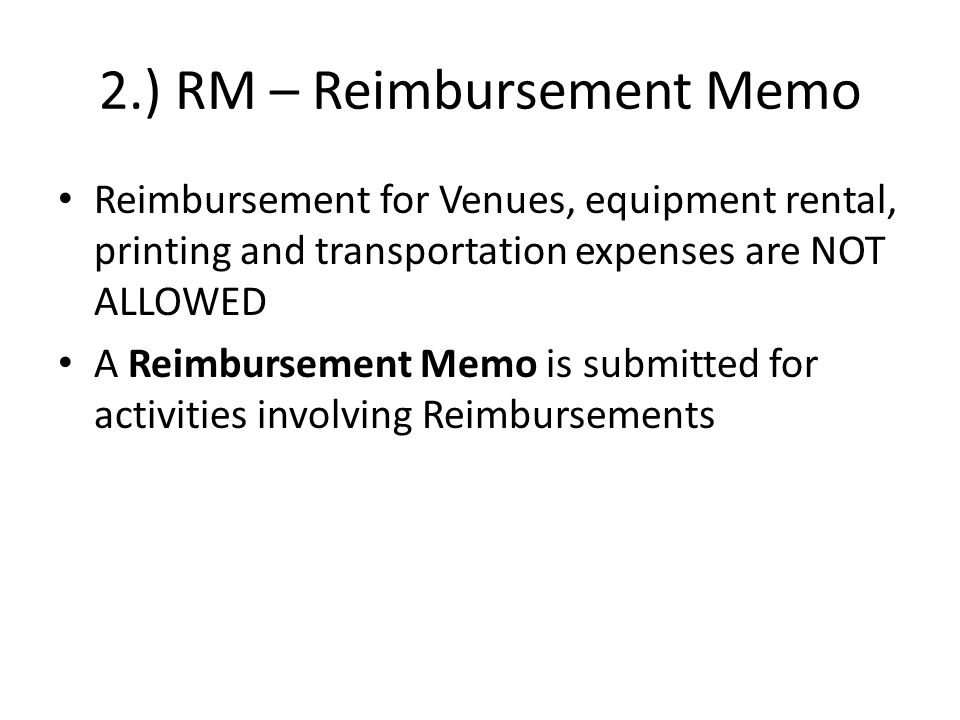 2.) RM – Reimbursement Memo Reimbursement for Venues, equipment rental, printing and transportation expenses are NOT ALLOWED A Reimbursement Memo is submitted for activities involving Reimbursements