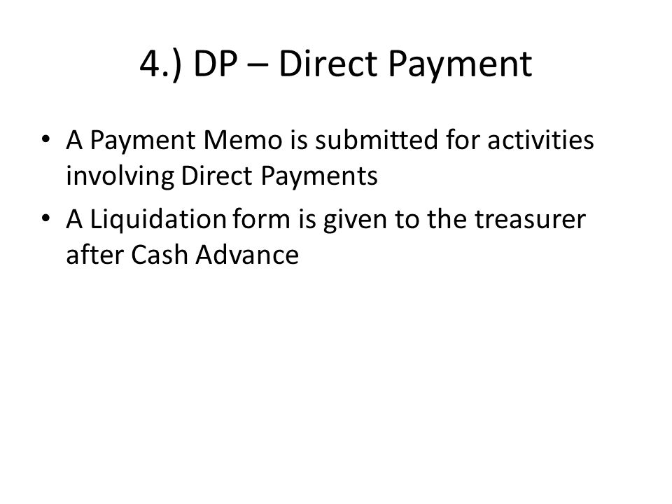 4.) DP – Direct Payment A Payment Memo is submitted for activities involving Direct Payments A Liquidation form is given to the treasurer after Cash Advance