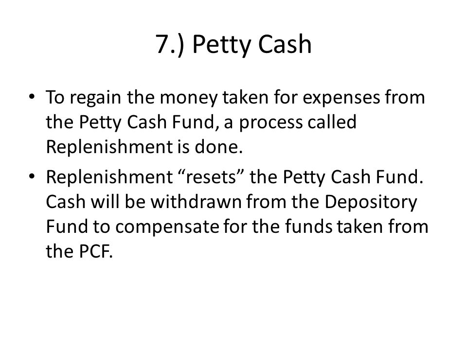 7.) Petty Cash To regain the money taken for expenses from the Petty Cash Fund, a process called Replenishment is done.
