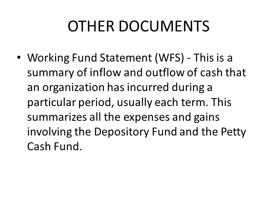OTHER DOCUMENTS Working Fund Statement (WFS) - This is a summary of inflow and outflow of cash that an organization has incurred during a particular period, usually each term.