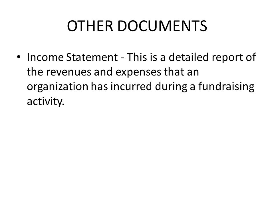 OTHER DOCUMENTS Income Statement - This is a detailed report of the revenues and expenses that an organization has incurred during a fundraising activity.