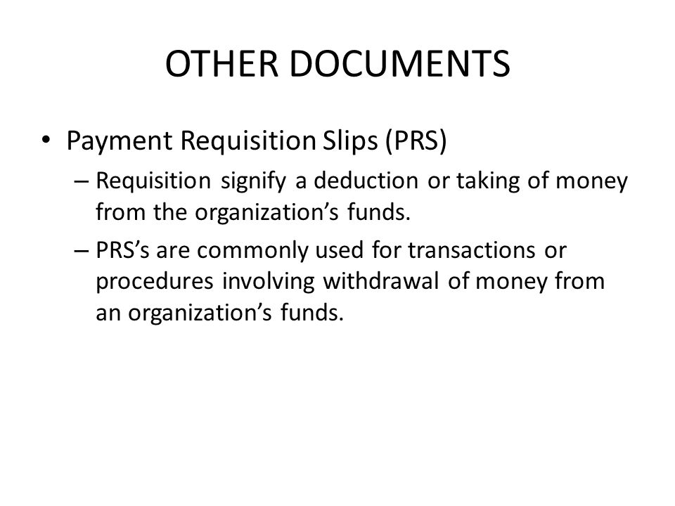 OTHER DOCUMENTS Payment Requisition Slips (PRS) – Requisition signify a deduction or taking of money from the organization's funds.