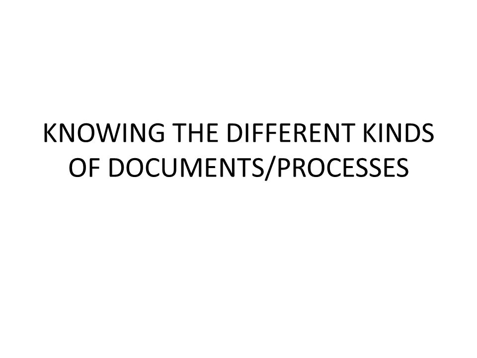 KNOWING THE DIFFERENT KINDS OF DOCUMENTS/PROCESSES