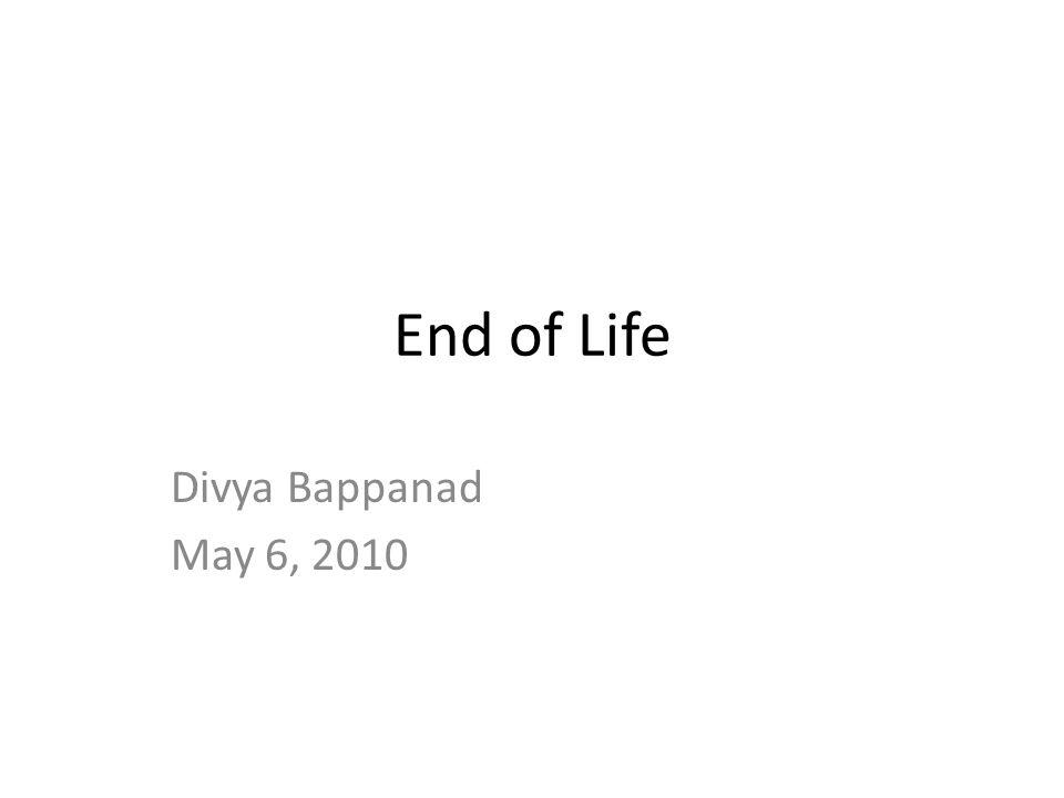 End of Life Divya Bappanad May 6, 2010