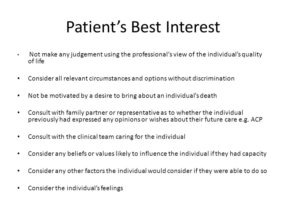 Patient's Best Interest Not make any judgement using the professional's view of the individual's quality of life Consider all relevant circumstances and options without discrimination Not be motivated by a desire to bring about an individual's death Consult with family partner or representative as to whether the individual previously had expressed any opinions or wishes about their future care e.g.