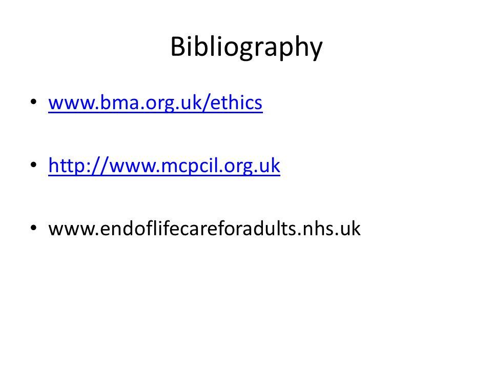 Bibliography www.bma.org.uk/ethics http://www.mcpcil.org.uk www.endoflifecareforadults.nhs.uk