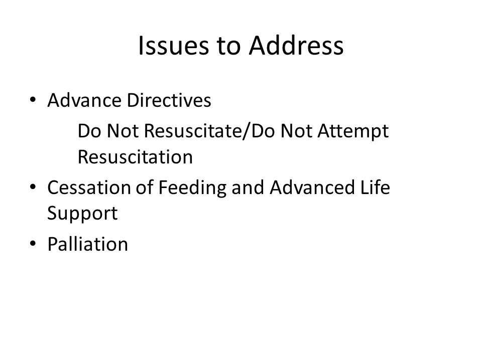 Issues to Address Advance Directives Do Not Resuscitate/Do Not Attempt Resuscitation Cessation of Feeding and Advanced Life Support Palliation