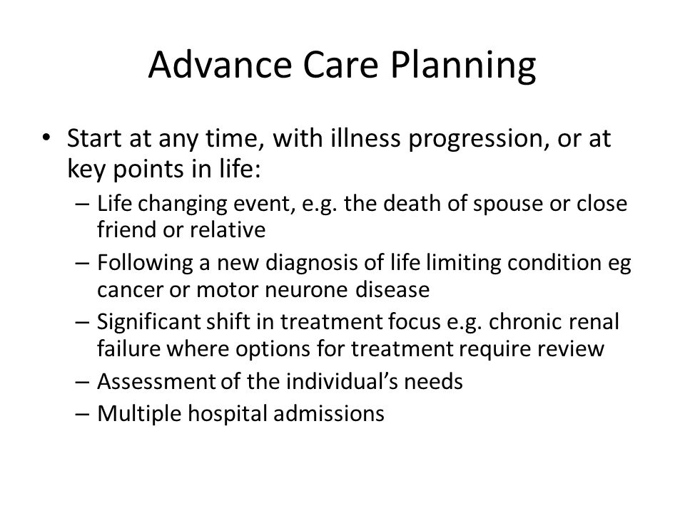 Advance Care Planning Start at any time, with illness progression, or at key points in life: – Life changing event, e.g.