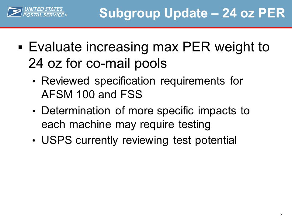 ® 6 Subgroup Update – 24 oz PER  Evaluate increasing max PER weight to 24 oz for co-mail pools Reviewed specification requirements for AFSM 100 and FSS Determination of more specific impacts to each machine may require testing USPS currently reviewing test potential