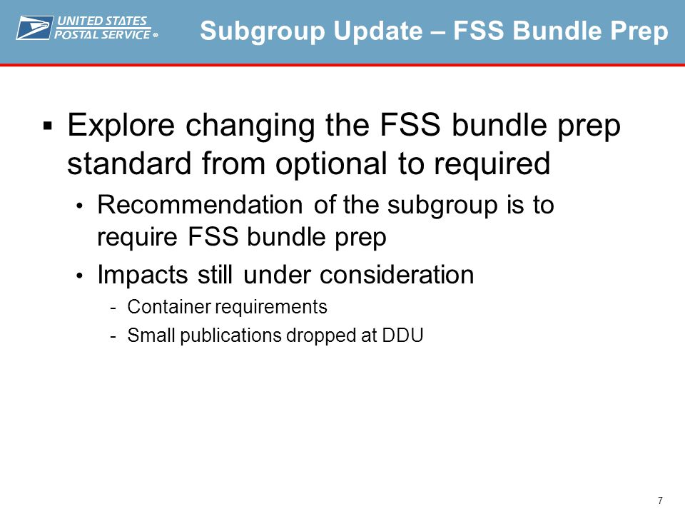 ® 7 Subgroup Update – FSS Bundle Prep  Explore changing the FSS bundle prep standard from optional to required Recommendation of the subgroup is to require FSS bundle prep Impacts still under consideration Container requirements Small publications dropped at DDU