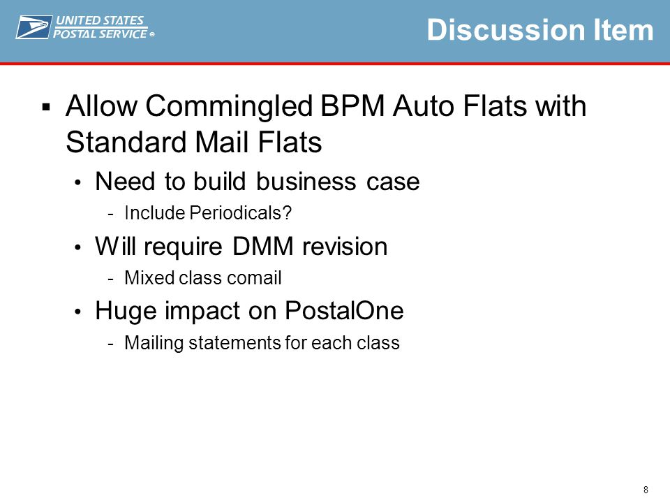 ® 8 Discussion Item  Allow Commingled BPM Auto Flats with Standard Mail Flats Need to build business case Include Periodicals.