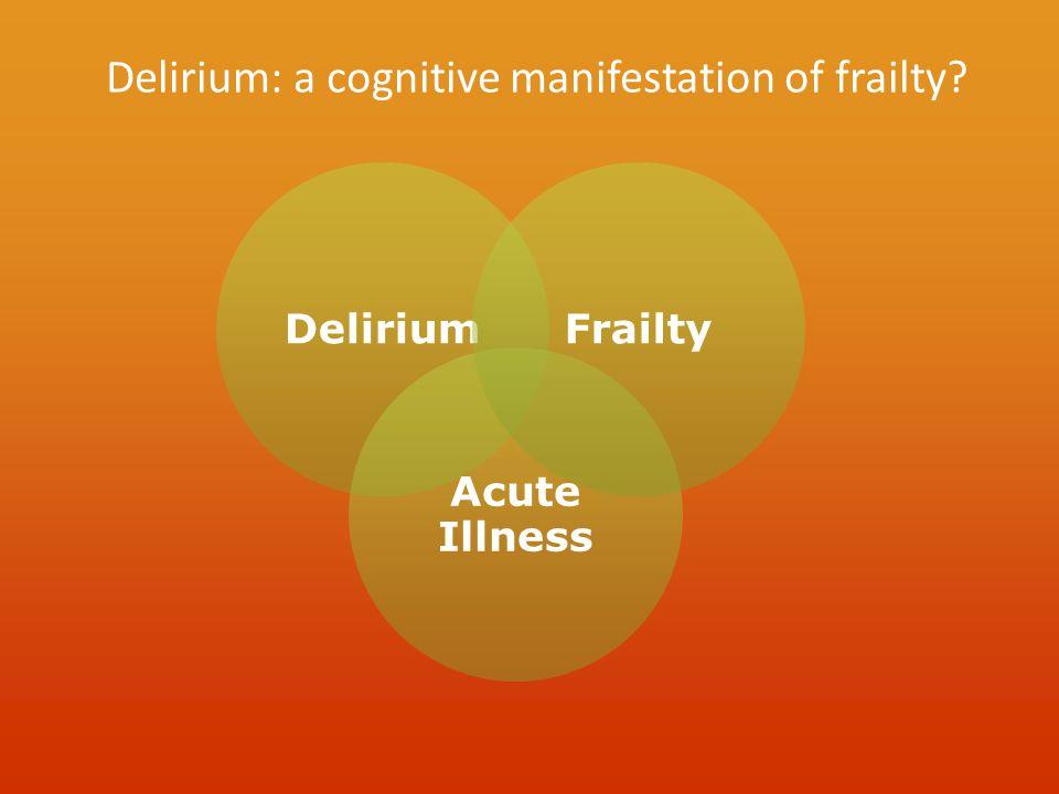 Delirium: a cognitive manifestation of frailty Delirium Acute Illness Frailty