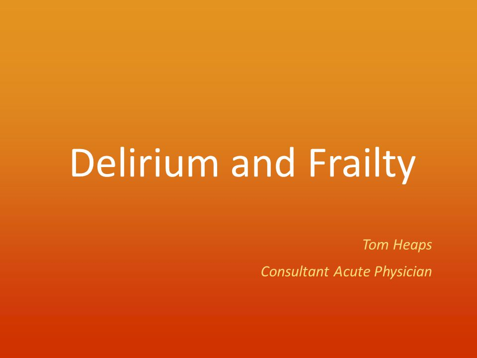 Delirium and Frailty Tom Heaps Consultant Acute Physician