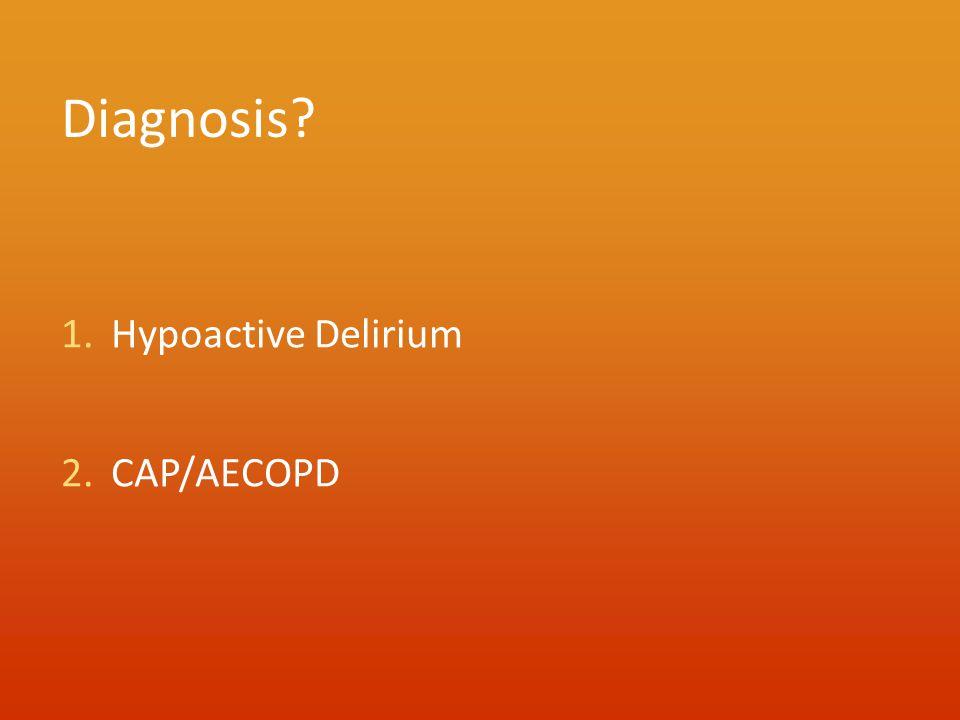Diagnosis 1.Hypoactive Delirium 2.CAP/AECOPD