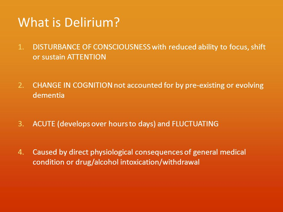 What is Delirium? 1.DISTURBANCE OF CONSCIOUSNESS with reduced ability to focus, shift or sustain ATTENTION 2.CHANGE IN COGNITION not accounted for by