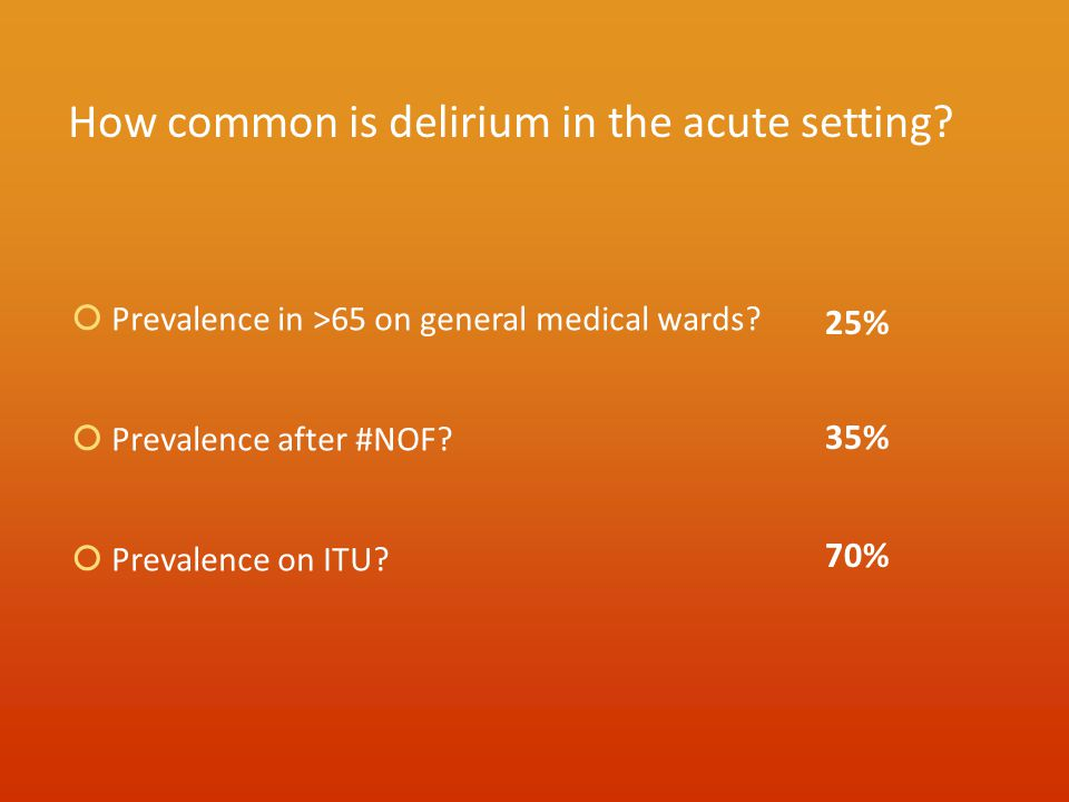 How common is delirium in the acute setting?  Prevalence in >65 on general medical wards?  Prevalence after #NOF?  Prevalence on ITU? 25% 35% 70%