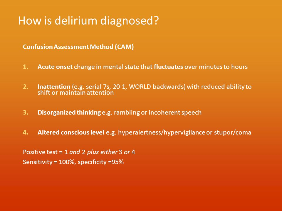 How is delirium diagnosed? Confusion Assessment Method (CAM) 1.Acute onset change in mental state that fluctuates over minutes to hours 2.Inattention