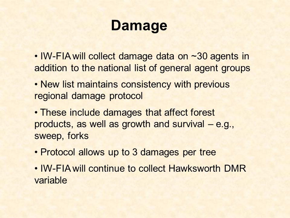 Damage IW-FIA will collect damage data on ~30 agents in addition to the national list of general agent groups New list maintains consistency with previous regional damage protocol These include damages that affect forest products, as well as growth and survival – e.g., sweep, forks Protocol allows up to 3 damages per tree IW-FIA will continue to collect Hawksworth DMR variable