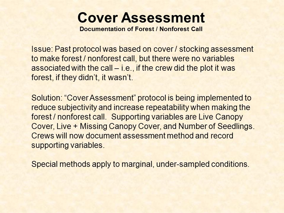Cover Assessment Documentation of Forest / Nonforest Call Issue: Past protocol was based on cover / stocking assessment to make forest / nonforest call, but there were no variables associated with the call – i.e., if the crew did the plot it was forest, if they didn't, it wasn't.