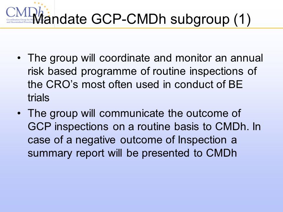 Mandate GCP-CMDh subgroup (1) The group will coordinate and monitor an annual risk based programme of routine inspections of the CRO's most often used in conduct of BE trials The group will communicate the outcome of GCP inspections on a routine basis to CMDh.