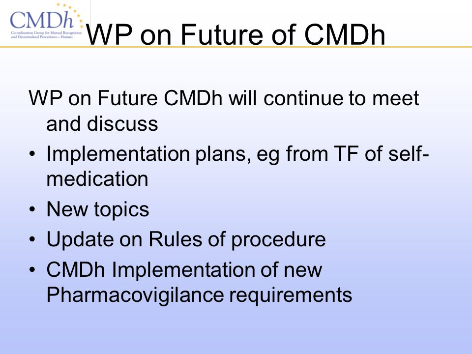 WP on Future of CMDh WP on Future CMDh will continue to meet and discuss Implementation plans, eg from TF of self- medication New topics Update on Rules of procedure CMDh Implementation of new Pharmacovigilance requirements