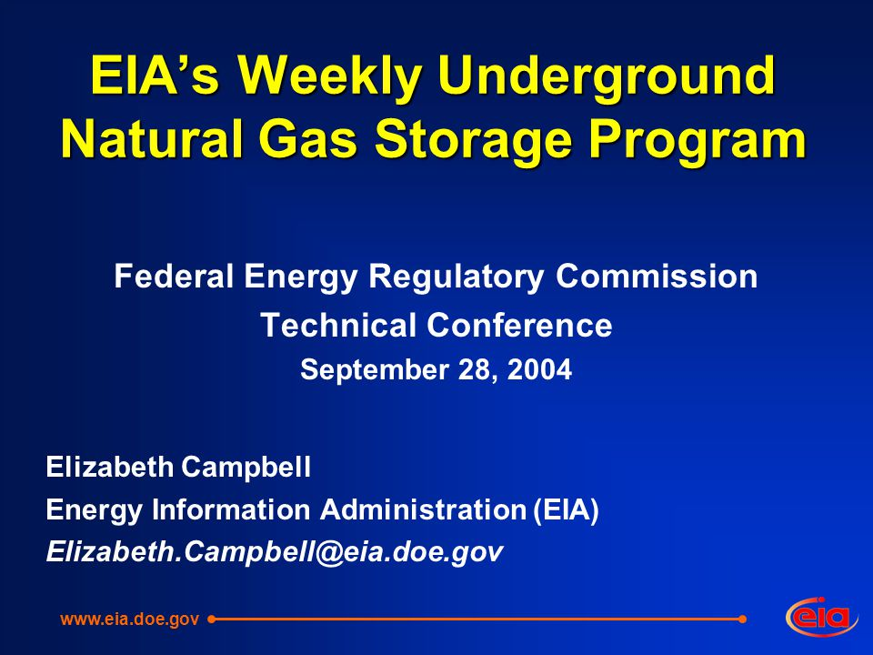 EIA's Weekly Underground Natural Gas Storage Program Federal Energy Regulatory Commission Technical Conference September 28, 2004 Elizabeth Campbell Energy Information Administration (EIA) Elizabeth.Campbell@eia.doe.gov www.eia.doe.gov