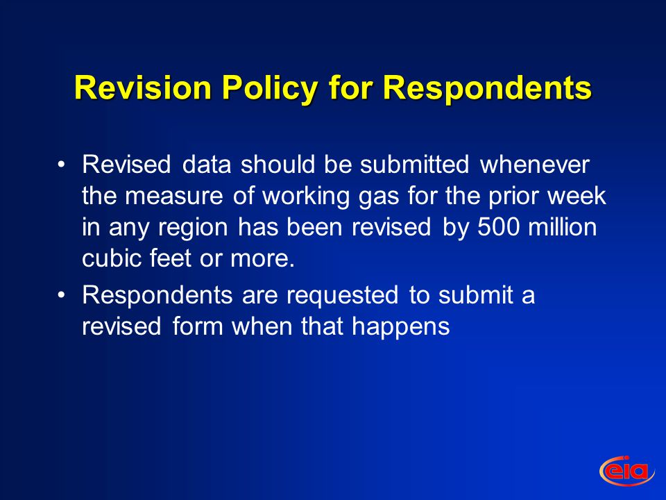 Revision Policy for the EIA Weekly Natural Gas Storage Report (WNGSR) Revisions shall be disseminated in the WNGSR according to the established schedule and shall occur when the effect of reported changes is at least seven billion cubic feet at either a regional or national level.