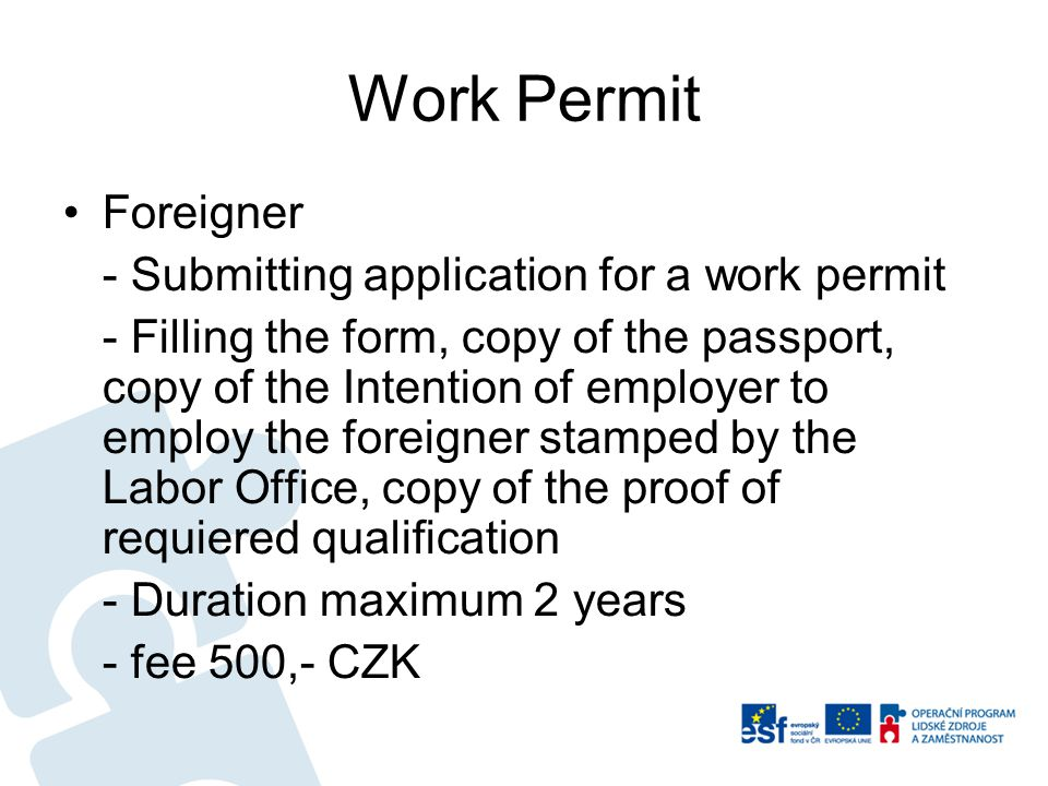 Work Permit Foreigner - Submitting application for a work permit - Filling the form, copy of the passport, copy of the Intention of employer to employ the foreigner stamped by the Labor Office, copy of the proof of requiered qualification - Duration maximum 2 years - fee 500,- CZK