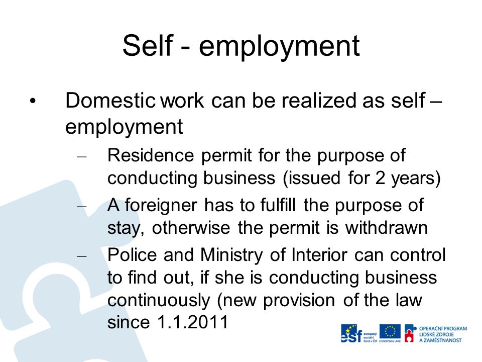 Self - employment Domestic work can be realized as self – employment – Residence permit for the purpose of conducting business (issued for 2 years) – A foreigner has to fulfill the purpose of stay, otherwise the permit is withdrawn – Police and Ministry of Interior can control to find out, if she is conducting business continuously (new provision of the law since