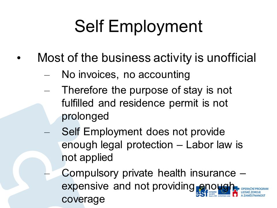 Self Employment Most of the business activity is unofficial – No invoices, no accounting – Therefore the purpose of stay is not fulfilled and residence permit is not prolonged – Self Employment does not provide enough legal protection – Labor law is not applied – Compulsory private health insurance – expensive and not providing enough coverage