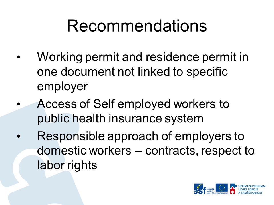 Recommendations Working permit and residence permit in one document not linked to specific employer Access of Self employed workers to public health insurance system Responsible approach of employers to domestic workers – contracts, respect to labor rights