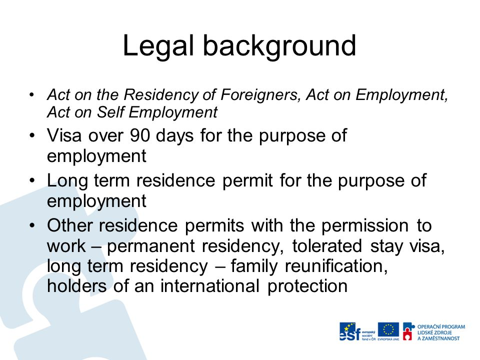 Legal background Act on the Residency of Foreigners, Act on Employment, Act on Self Employment Visa over 90 days for the purpose of employment Long term residence permit for the purpose of employment Other residence permits with the permission to work – permanent residency, tolerated stay visa, long term residency – family reunification, holders of an international protection