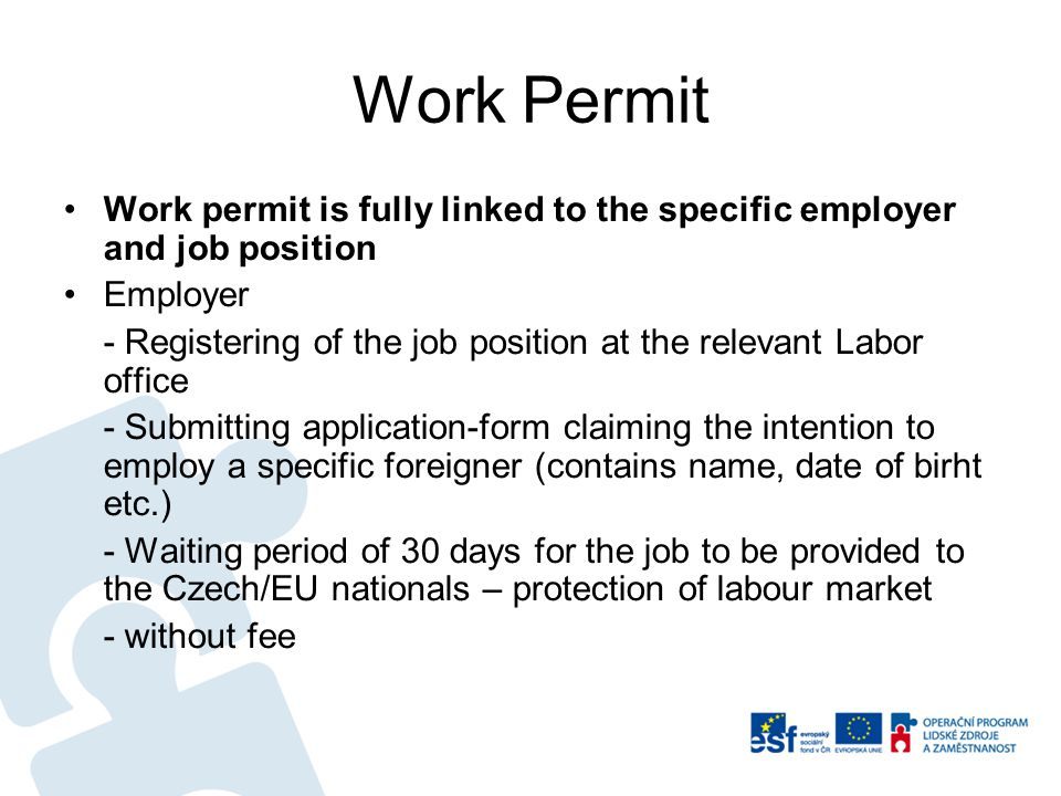 Work Permit Work permit is fully linked to the specific employer and job position Employer - Registering of the job position at the relevant Labor office - Submitting application-form claiming the intention to employ a specific foreigner (contains name, date of birht etc.) - Waiting period of 30 days for the job to be provided to the Czech/EU nationals – protection of labour market - without fee
