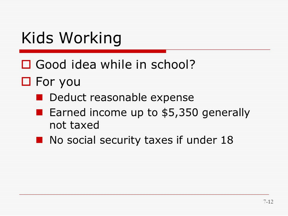 7-12 Kids Working  Good idea while in school?  For you Deduct reasonable expense Earned income up to $5,350 generally not taxed No social security t