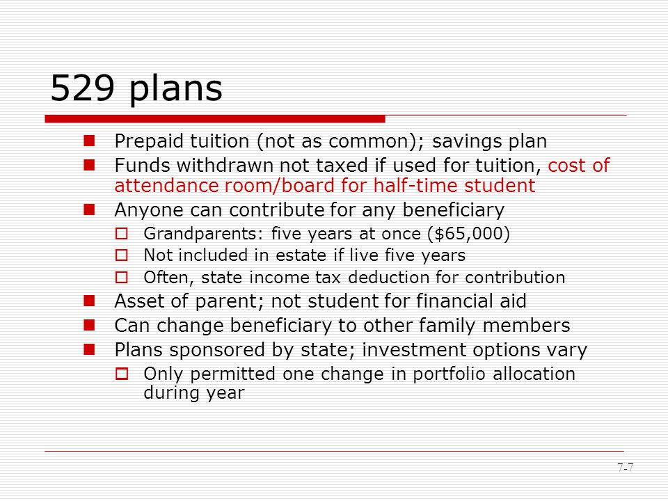 7-7 529 plans Prepaid tuition (not as common); savings plan Funds withdrawn not taxed if used for tuition, cost of attendance room/board for half-time