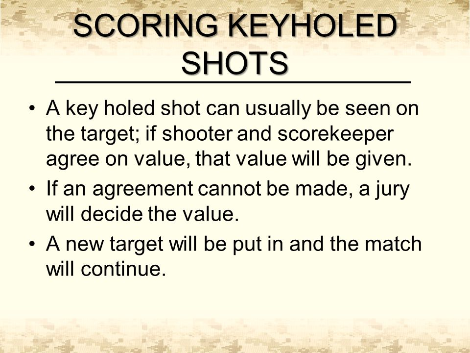 SCORING KEYHOLED SHOTS A key holed shot can usually be seen on the target; if shooter and scorekeeper agree on value, that value will be given.