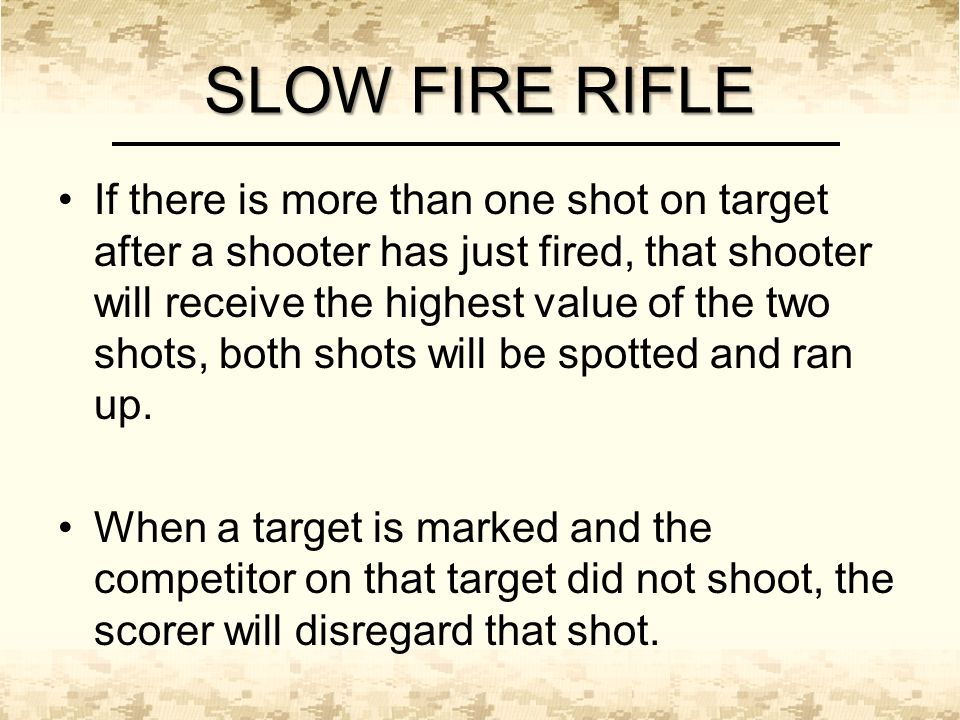 SLOW FIRE RIFLE If there is more than one shot on target after a shooter has just fired, that shooter will receive the highest value of the two shots, both shots will be spotted and ran up.