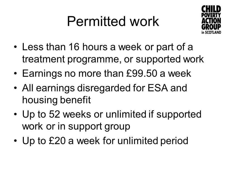 Permitted work Less than 16 hours a week or part of a treatment programme, or supported work Earnings no more than £99.50 a week All earnings disregar