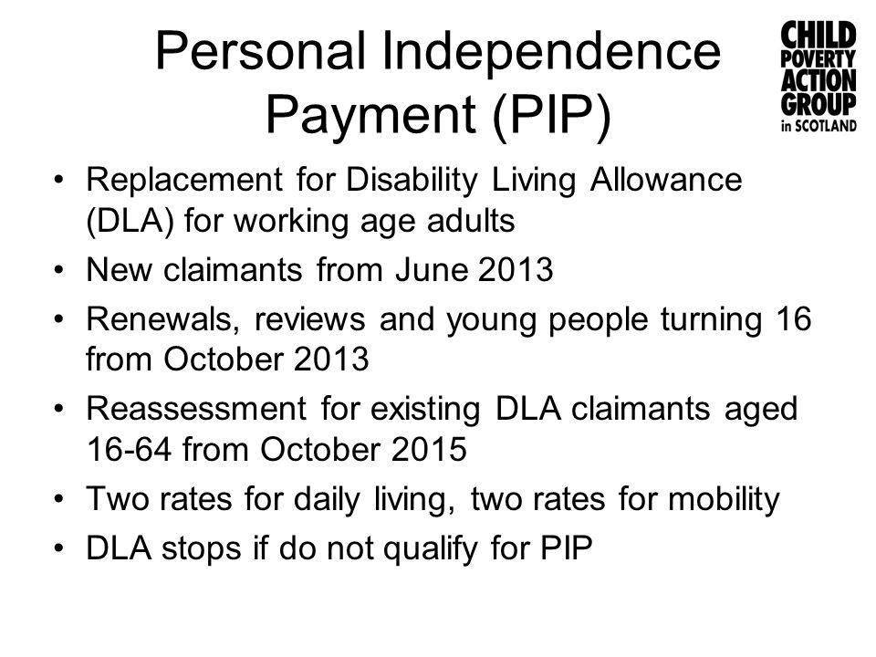 Personal Independence Payment (PIP) Replacement for Disability Living Allowance (DLA) for working age adults New claimants from June 2013 Renewals, re