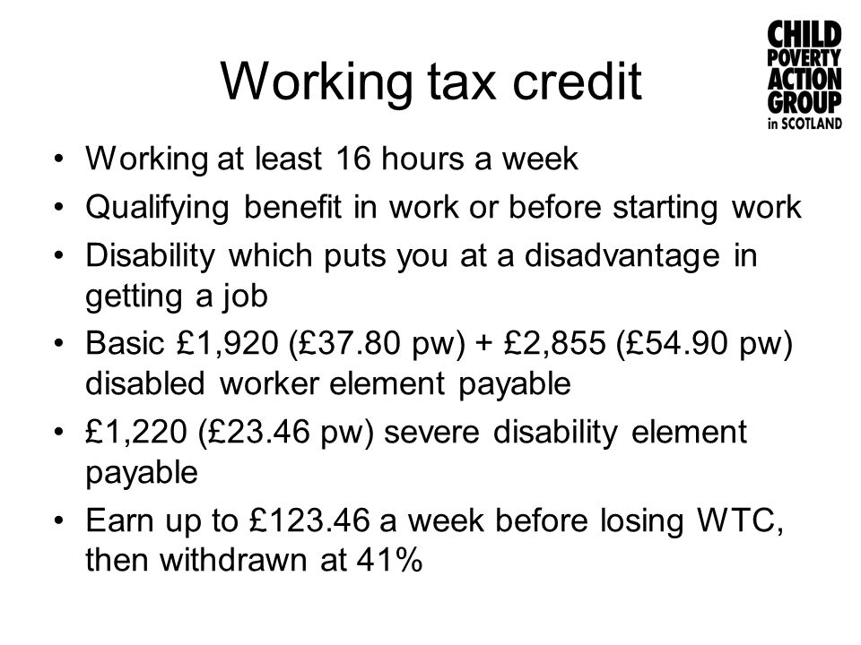 Working tax credit Working at least 16 hours a week Qualifying benefit in work or before starting work Disability which puts you at a disadvantage in
