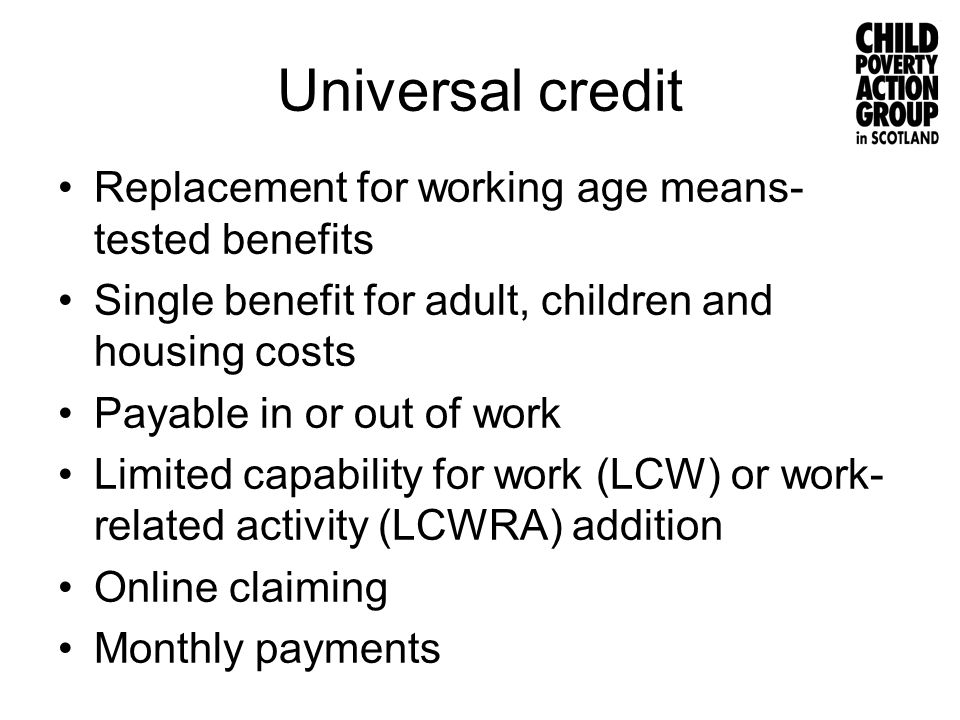 Universal credit Replacement for working age means- tested benefits Single benefit for adult, children and housing costs Payable in or out of work Lim