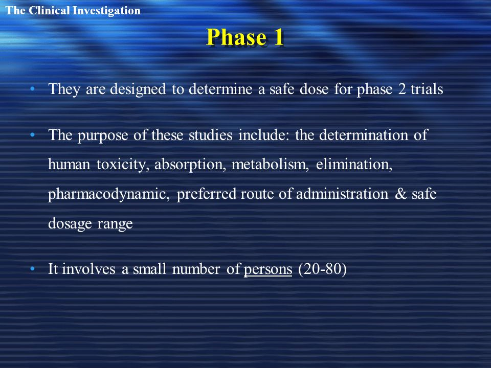 Phase 1 They are designed to determine a safe dose for phase 2 trials The purpose of these studies include: the determination of human toxicity, absorption, metabolism, elimination, pharmacodynamic, preferred route of administration & safe dosage range It involves a small number of persons (20-80) The Clinical Investigation
