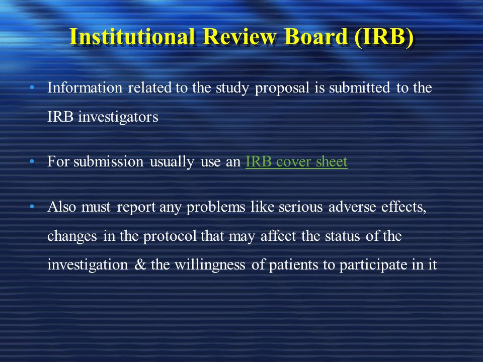Institutional Review Board (IRB) Information related to the study proposal is submitted to the IRB investigators For submission usually use an IRB cov