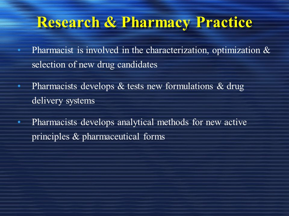 Research & Pharmacy Practice Pharmacist is involved in the characterization, optimization & selection of new drug candidates Pharmacists develops & tests new formulations & drug delivery systems Pharmacists develops analytical methods for new active principles & pharmaceutical forms