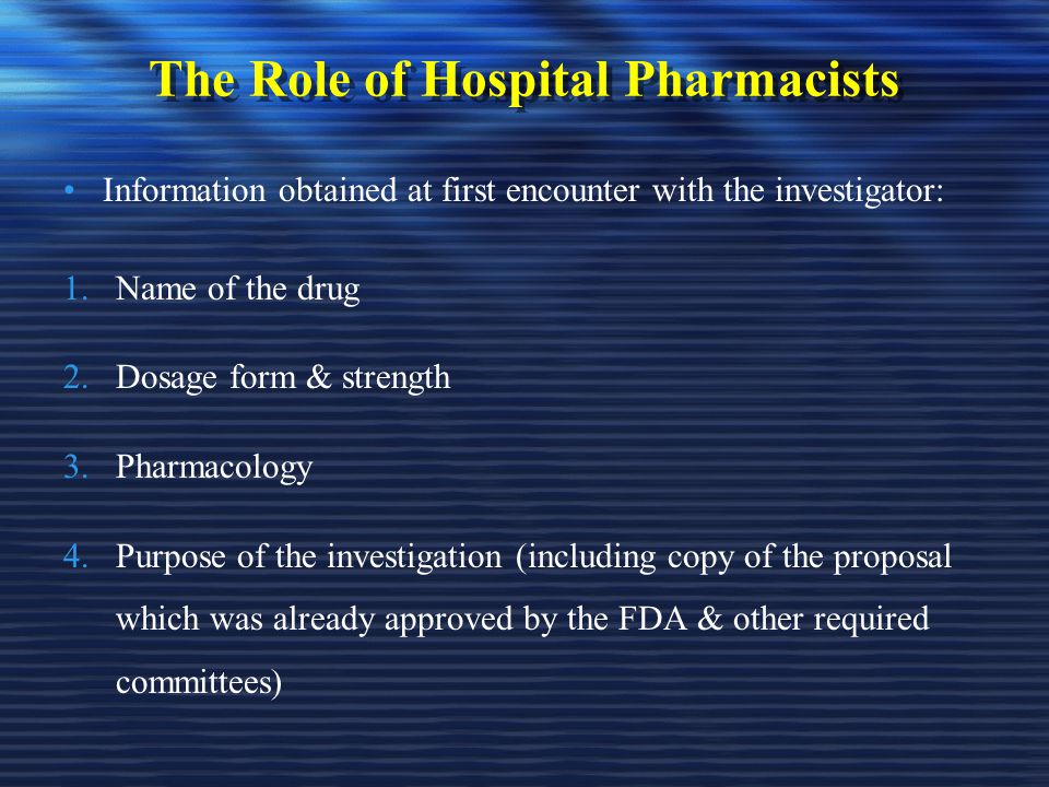 The Role of Hospital Pharmacists Information obtained at first encounter with the investigator: 1.Name of the drug 2.Dosage form & strength 3.Pharmacology 4.Purpose of the investigation (including copy of the proposal which was already approved by the FDA & other required committees)