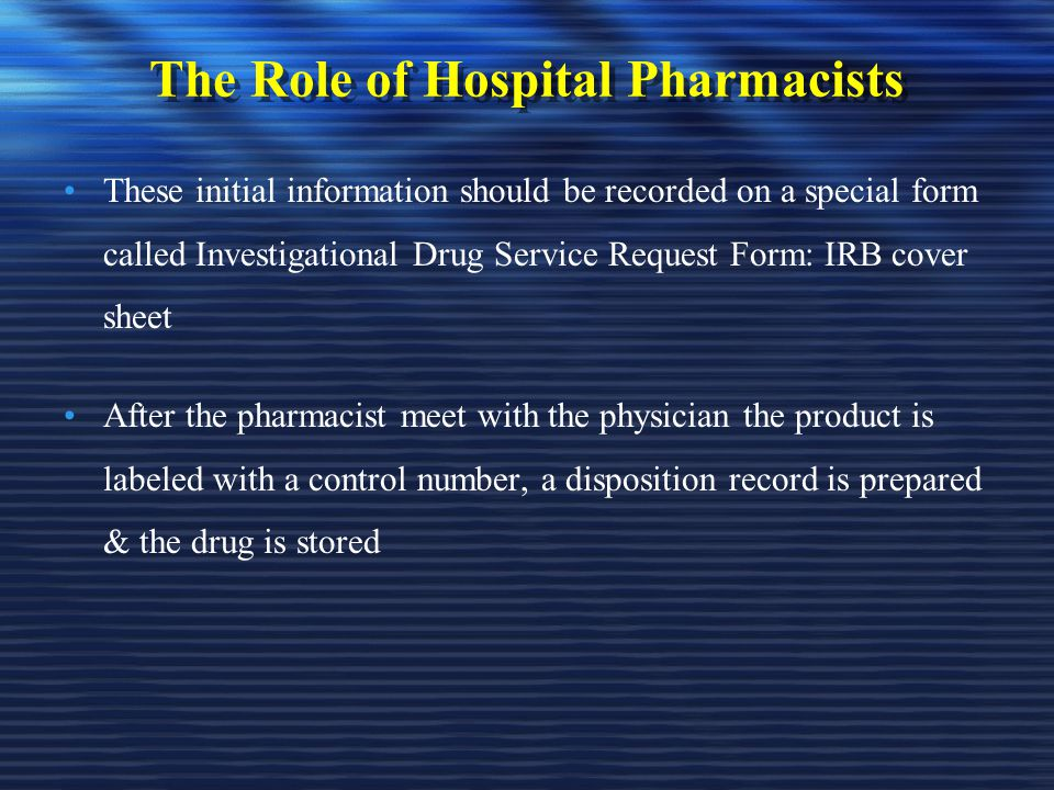 The Role of Hospital Pharmacists These initial information should be recorded on a special form called Investigational Drug Service Request Form: IRB cover sheet After the pharmacist meet with the physician the product is labeled with a control number, a disposition record is prepared & the drug is stored