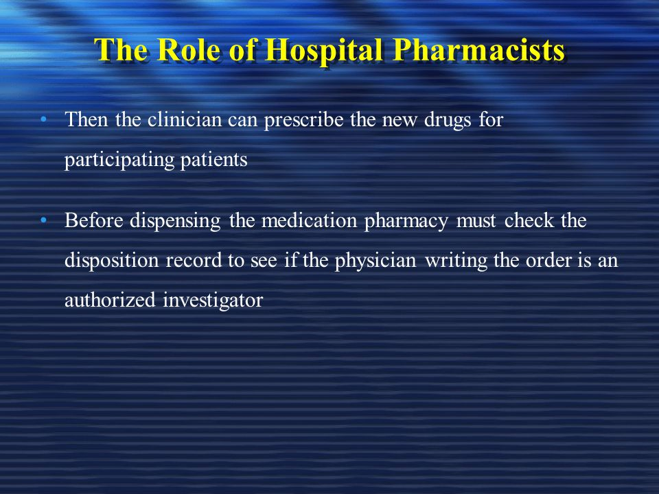 The Role of Hospital Pharmacists Then the clinician can prescribe the new drugs for participating patients Before dispensing the medication pharmacy must check the disposition record to see if the physician writing the order is an authorized investigator