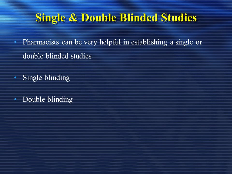 Single & Double Blinded Studies Pharmacists can be very helpful in establishing a single or double blinded studies Single blinding Double blinding